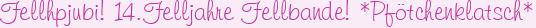 Fellhpjubi! 14.Felljahre Fellbande! *Pfötchenklatsch*